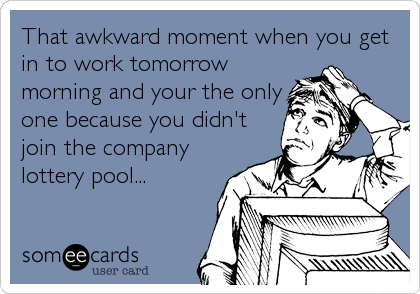 That awkward moment when you get in to work tomorrow morning and your the only one because you didn't join the company lottery pool...