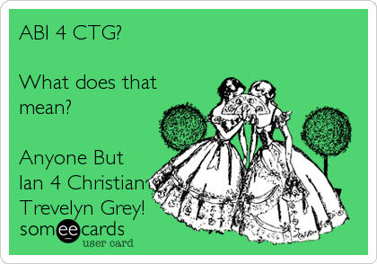 ABI 4 CTG?    What does that mean?  Anyone But Ian 4 Christian Trevelyn Grey!