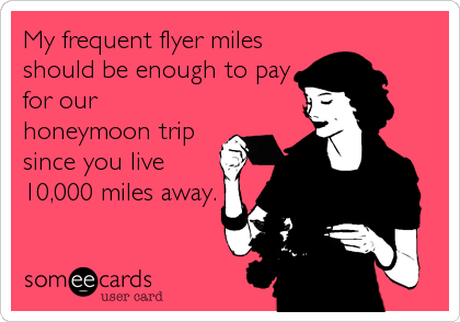 My frequent flyer miles should be enough to pay for our honeymoon trip since you live 10,000 miles away.