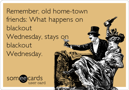 Remember, old home-town friends: What happens on blackout Wednesday, stays on blackout Wednesday.