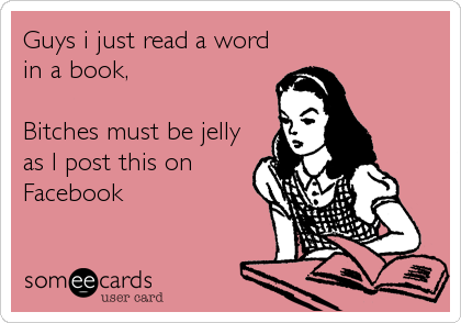 Guys i just read a word in a book,   Bitches must be jelly as I post this on Facebook