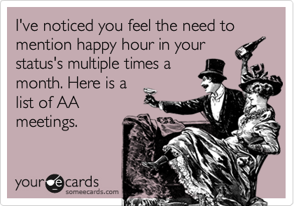 I've noticed you feel the need to mention happy hour in your status's multiple times a month. Here is a list of AA meetings.