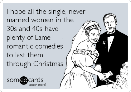I hope all the single, never married women in the 30s and 40s have plenty of Lame romantic comedies to last them through Christmas.