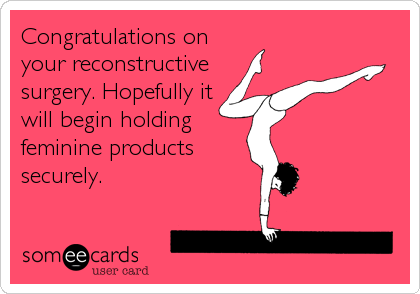 Congratulations on your reconstructive surgery. Hopefully it will begin holding feminine products securely.