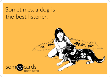 Sometimes, a dog is the best listener.