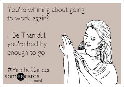 You're whining about going to work, again?  --Be Thankful, you're healthy enough to go  #PincheCancer