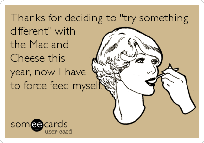 """Thanks for deciding to """"try somethingdifferent"""" withthe Mac andCheese thisyear, now I haveto force feed myself."""