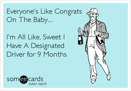 Everyone's Like Congrats On The Baby....  I'm All Like, Sweet I Have A Designated  Driver for 9 Months