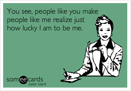 You see, people like you make people like me realize just how lucky I am to be me.
