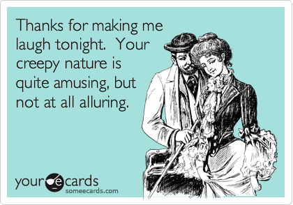 Thanks for making me laugh tonight.  Your creepy nature is quite amusing, but not at all alluring.