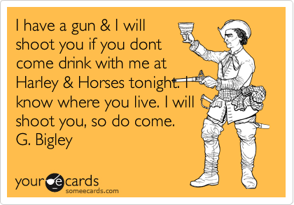 I have a gun & I will shoot you if you dont come drink with me at Harley & Horses tonight. I know where you live. I will  shoot you, so do come. G. Bigley