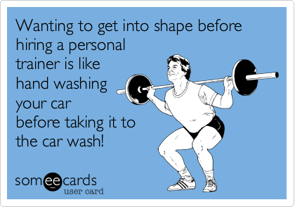Wanting to get into shape before  hiring a personal trainer is like hand washing your car before taking it to the car wash!