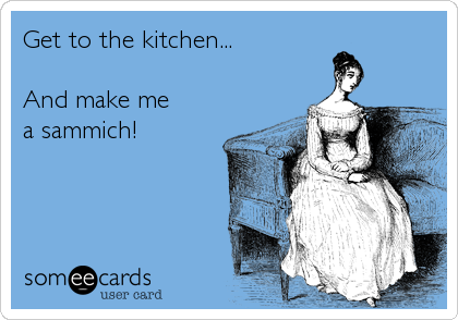 Get to the kitchen...  And make me a sammich!