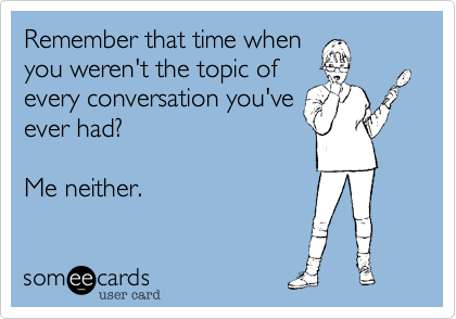 Remember that time when you weren't the topic of every conversation we've ever had?  Me neither.