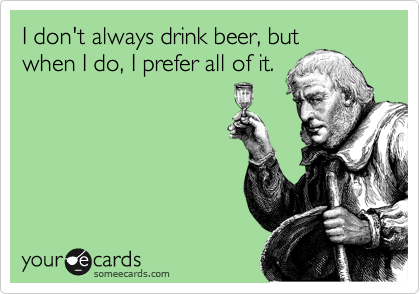 I don't always drink beer, but when I do, I prefer all of it.