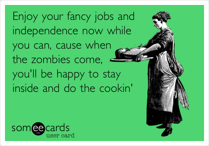 Enjoy your fancy jobs and independence now while you can, cause when the zombies come, you'll be happy to stay inside and do the cookin'