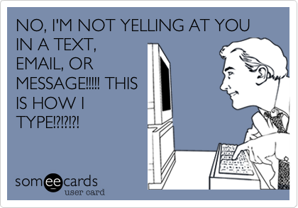 NO%2C I'M NOT YELLING AT YOU IN A TEXT%2C EMAIL%2C OR MESSAGE!!!!! THIS IS HOW I TYPE!%3F!%3F!%3F!