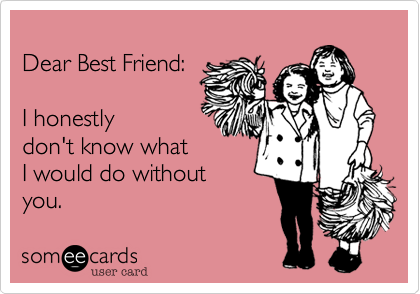 Dear Best Friend:   I honestly don't know what  I would do without you.