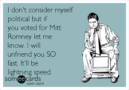I don't consider myself political but if you voted for Mitt Romney let me know. I will unfriend you SO fast. It'll be lightning speed.