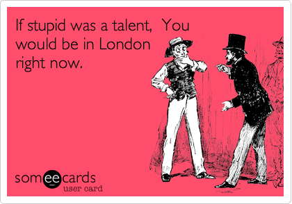 If stupid was a talent,  You would be in London right now.