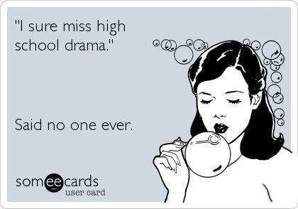 """I sure miss high school drama.""    Said no one ever."