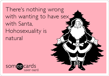 There's nothing wrong with wanting to have sex with Santa, Hohosexuality is natural