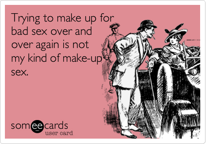 Trying to make up for bad sex over and over again is not my kind of make-up sex.