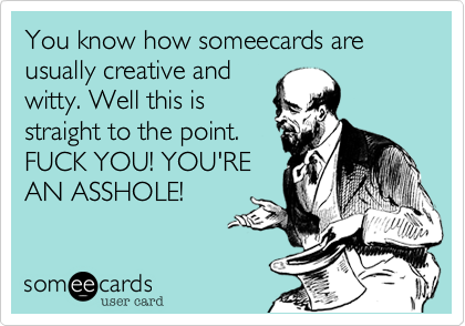 You know how someecards are usually creative andwitty. Well this isstraight to the point.FUCK YOU! YOURAN ASSHOLE!