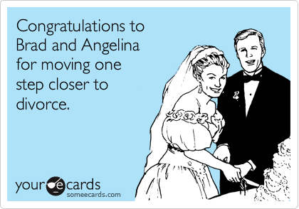 Congratulations to  Brad and Angelina  for moving one  step closer to divorce.