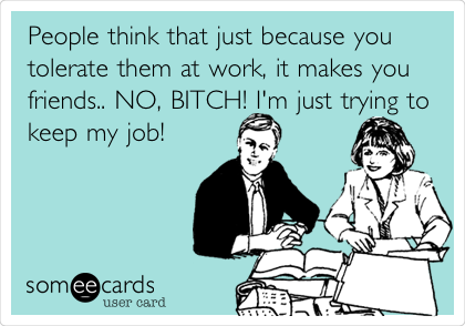 People think that just because you tolerate them at work, it makes you friends.. NO, BITCH! I'm just trying to keep my job!