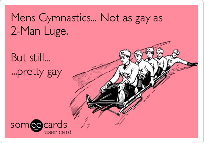 Mens Gymnastics... Not as gay as   2-Man Luge.  But still... ...pretty gay