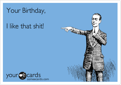 Your Birthday,  I like that shit!