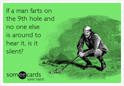 If a man farts on the 9th hole and no one else is around to hear it, is it silent?
