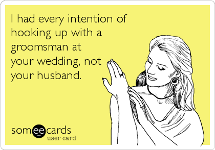 I had every intention of hooking up with a groomsman at your wedding, not your husband.