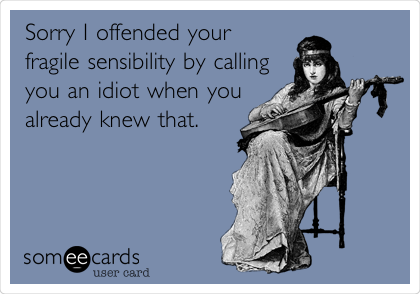 Sorry I offended your fragile sensibility by calling you an idiot when you already knew that.