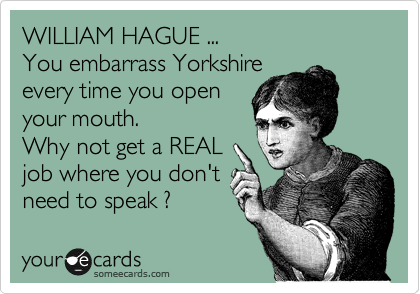 WILLIAM HAGUE ... You embarrass Yorkshire every time you open your mouth. Why not get a REAL job where you don't need to speak ?