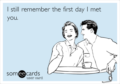 I still remember the first day I met you.