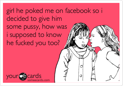 girl he poked me on facebook so i decided to give him some pussy, how was i supposed to know he fucked you too?