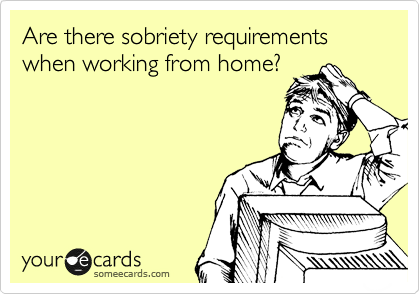 Are there sobriety requirements when working from home?