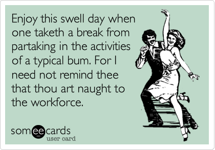 Enjoy this swell day where one taketh a break from partaking in the activities of a typical bum. For I need not to remind thee that thou art naught to  the workforce.