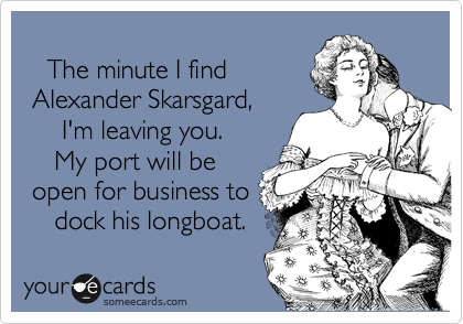 The minute I find  Alexander Skarsgard,       I'm leaving you.      My port will be  open for business to     dock his longboat.