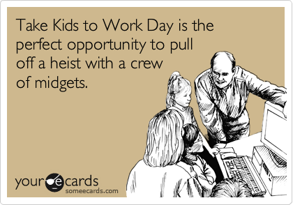Take Kids to Work Day is the perfect opportunity to pull of a heist with a crew of midgets.