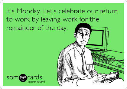 It's Monday. Let's celebrate our return to work by leaving work for the remainder of the day.