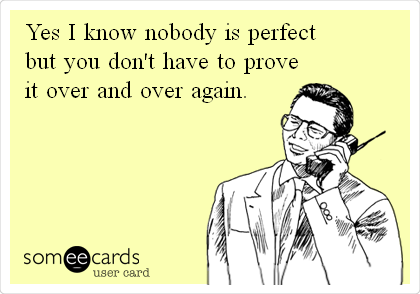 Yes I know nobody is perfect but you don't have to prove it over and over again.