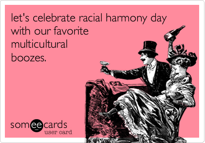 let's celebrate racial harmony day with our favorite  multicultural  boozes.