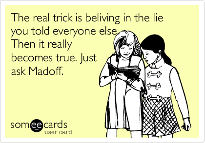 The real trick is beliving in the lie you told everyone else. Then it really becomes true. Just ask Madoff.
