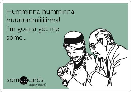 Humminna humminna huuuummiiiiiinna! I'm gonna get me some....