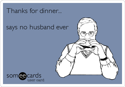 Thanks for dinner...  says no husband ever