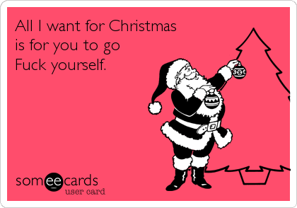 All I want for Christmas  is for you to go Fuck yourself.