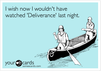 I wish now I wouldn't have watched 'Deliverance' last night.